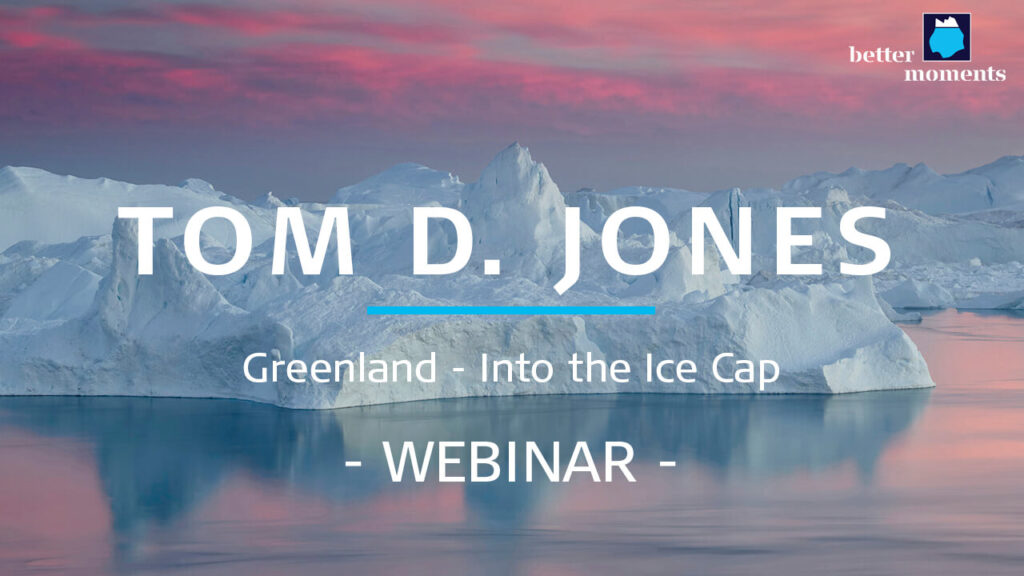 Better Moments webinar about Photography on Greenland by Tom D. Jones
